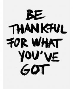 BE THANKFUL FOR WHAT YOU GOT (8/4/14)