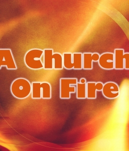 A CHURCH ON FIRE – Part 1 of 3 (10/2/16)