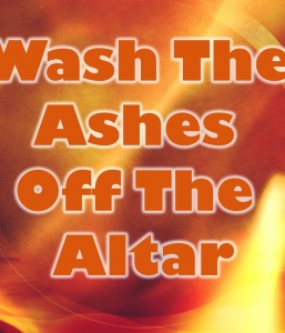 WASH THE ASHES OFF THE ALTAR – Part 2 of 3  (10/9/16)