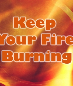KEEP YOUR FIRE BURNING – Part 3 of 3  (10/16/16)